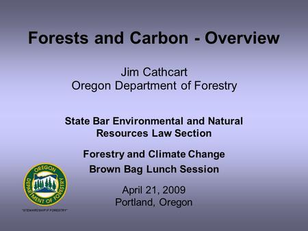 Forests and Carbon - Overview Jim Cathcart Oregon Department of Forestry State Bar Environmental and Natural Resources Law Section Forestry and Climate.