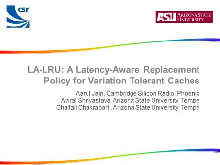 LA-LRU: A Latency-Aware Replacement Policy for Variation Tolerant Caches Aarul Jain, Cambridge Silicon Radio, Phoenix Aviral Shrivastava, Arizona State.