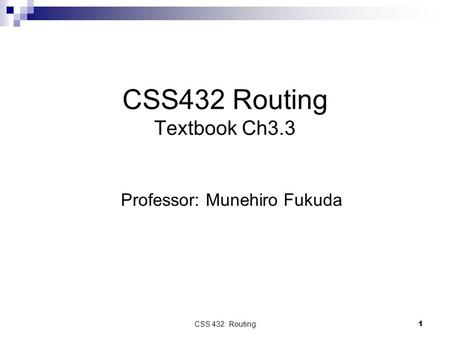 CSS 432: Routing 1 CSS432 Routing Textbook Ch3.3 Professor: Munehiro Fukuda.