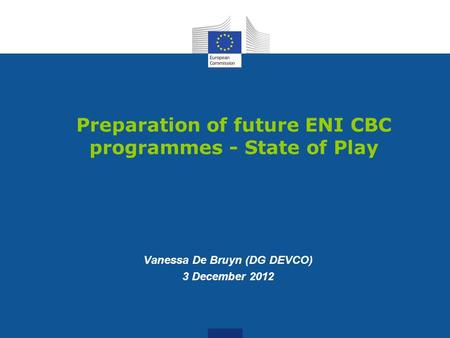 Preparation of future ENI CBC programmes - State of Play Vanessa De Bruyn (DG DEVCO) 3 December 2012.