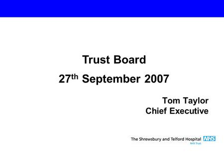 Tom Taylor Chief Executive Trust Board 27 th September 2007.