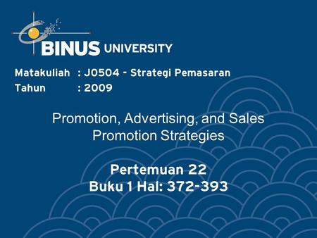 Promotion, Advertising, and Sales Promotion Strategies Pertemuan 22 Buku 1 Hal: 372-393 Matakuliah: J0504 - Strategi Pemasaran Tahun: 2009.