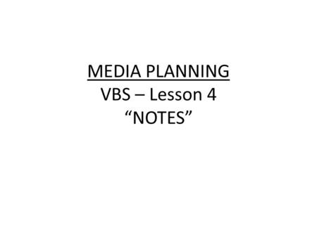 "MEDIA PLANNING VBS – Lesson 4 ""NOTES"". Learning Target: I can create a media plan by analyzing market research. VBS – Awareness of 74% or above with weekly."