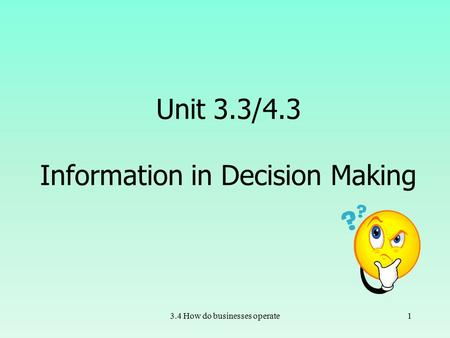 3.4 How do businesses operate1 Unit 3.3/4.3 Information in Decision Making.