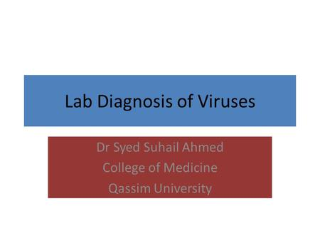 Lab Diagnosis of Viruses Dr Syed Suhail Ahmed College of Medicine Qassim University.