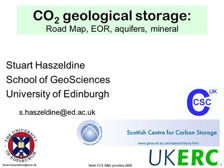 Delhi CCS R&D prorities 2008 1 CO 2 geological storage: Road Map, EOR, aquifers, mineral Stuart Haszeldine School of GeoSciences.