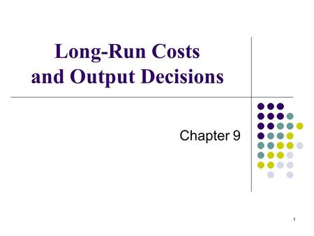 1 Long-Run Costs and Output Decisions Chapter 9. 2 LONG-RUN COSTS AND OUTPUT DECISIONS We begin our discussion of the long run by looking at firms in.