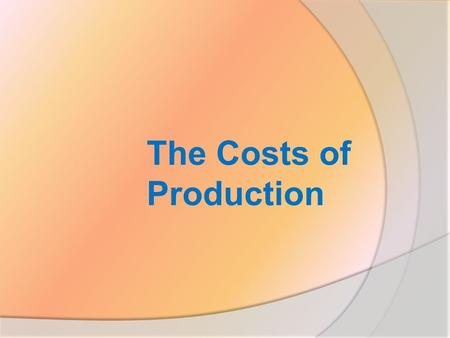 The Costs of Production. How firms compare revenues and costs in determining how much to produce?  Explicit and implicit costs  Law of diminishing returns.