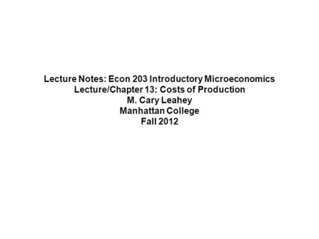 Lecture Notes: Econ 203 Introductory Microeconomics Lecture/Chapter 13: Costs of Production M. Cary Leahey Manhattan College Fall 2012.