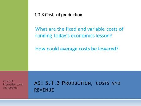 1.3.3 Costs of production What are the fixed and variable costs of running today's economics lesson? How could average costs be lowered? AS: 3.1.3 P RODUCTION,