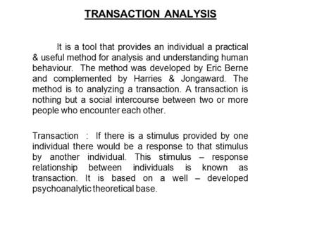 TRANSACTION ANALYSIS It is a tool that provides an individual a practical & useful method for analysis and understanding human behaviour. The method was.