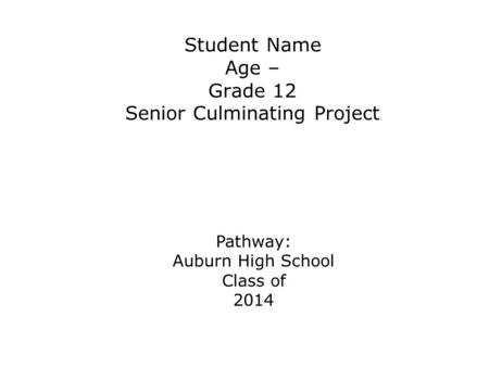 Student Name Age – Grade 12 Senior Culminating Project Pathway: Auburn High School Class of 2014 Pathways: Arts and Communication Business and Management.