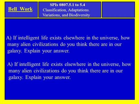 Bell Work SPIs 0807.5.1 to 5.4 Classification, Adaptations. Variations, and Biodiversity A) If intelligent life exists elsewhere in the universe, how many.