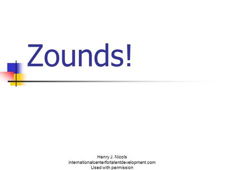 Zounds! Henry J. Nicols internationalcenterfortalentdevelopment.com Used with permission.