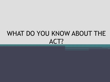WHAT DO YOU KNOW ABOUT THE ACT?. WHAT IS THE STATE BENCHMARCK IN MATH? 19.
