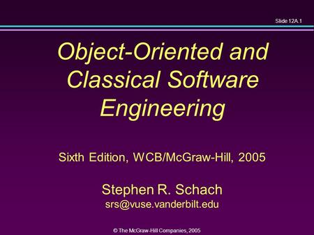Slide 12A.1 © The McGraw-Hill Companies, 2005 Object-Oriented and Classical Software Engineering Sixth Edition, WCB/McGraw-Hill, 2005 Stephen R. Schach.