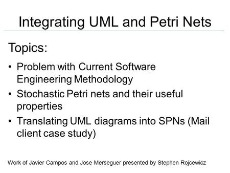 Integrating UML and Petri Nets Problem with Current Software Engineering Methodology Stochastic Petri nets and their useful properties Translating UML.