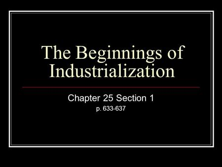 The Beginnings of Industrialization Chapter 25 Section 1 p. 633-637.