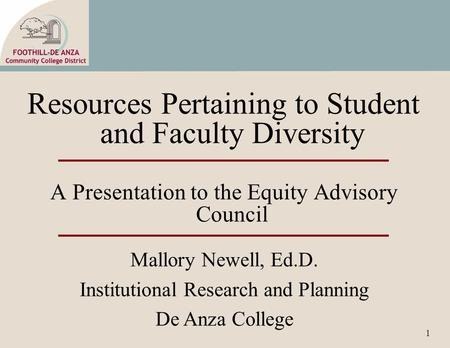 1 Resources Pertaining to Student and Faculty Diversity A Presentation to the Equity Advisory Council Mallory Newell, Ed.D. Institutional Research and.