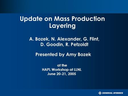 Update on Mass Production Layering Presented by Amy Bozek at the HAPL Workshop at LLNL June 20-21, 2005 A. Bozek, N. Alexander, G. Flint, D. Goodin, R.