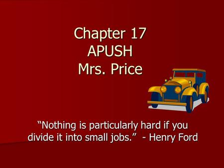 "Chapter 17 APUSH Mrs. Price ""Nothing is particularly hard if you divide it into small jobs."" - Henry Ford."