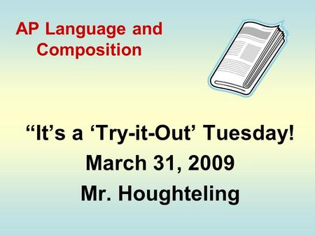 "AP Language and Composition ""It's a 'Try-it-Out' Tuesday! March 31, 2009 Mr. Houghteling."