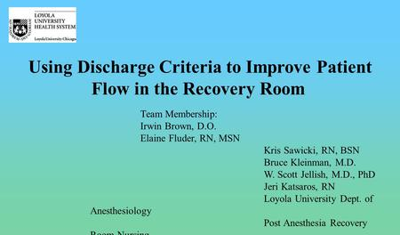 Using Discharge Criteria to Improve Patient Flow in the Recovery Room Team Membership: Irwin Brown, D.O. Elaine Fluder, RN, MSN Kris Sawicki, RN, BSN Bruce.