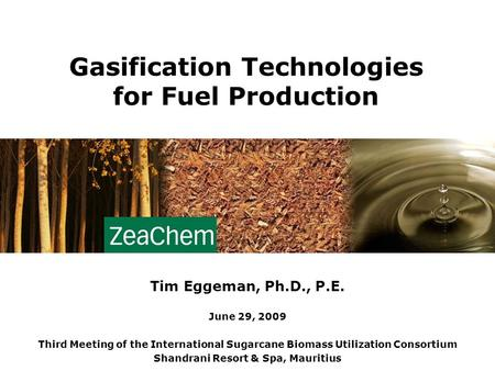 1 Gasification Technologies for Fuel Production Tim Eggeman, Ph.D., P.E. June 29, 2009 Third Meeting of the International Sugarcane Biomass Utilization.