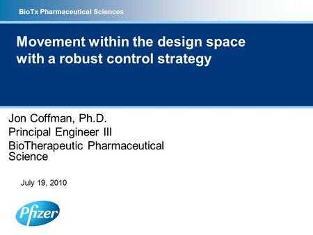 BioTx Pharmaceutical Sciences Movement within the design space with a robust control strategy Jon Coffman, Ph.D. Principal Engineer III BioTherapeutic.