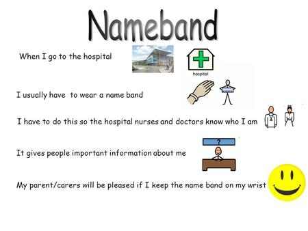 When I go to the hospital I have to do this so the hospital nurses and doctors know who I am It gives people important information about me My parent/carers.