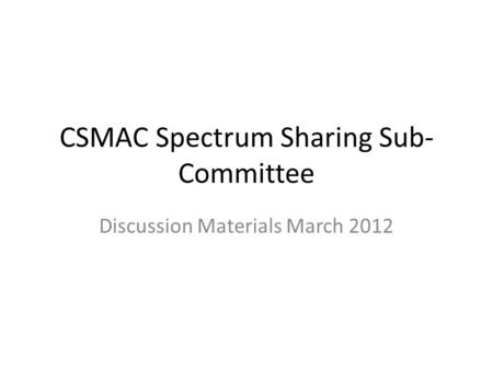 CSMAC Spectrum Sharing Sub- Committee Discussion Materials March 2012.