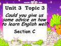Unit 3 Topic 3 Could you give us some advice on how to learn English well? Section C.