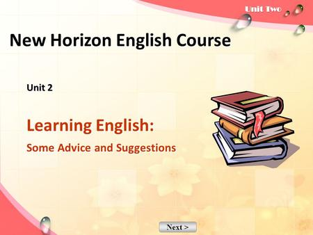 Next > Unit 2 Unit 2 Learning English: Some Advice and Suggestions New Horizon English Course.