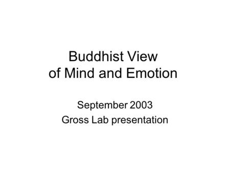Buddhist View of Mind and Emotion September 2003 Gross Lab presentation.