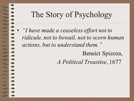 "The Story of Psychology ""I have made a ceaseless effort not to ridicule, not to bewail, not to scorn human actions, but to understand them."" Beneict Spizoza,"