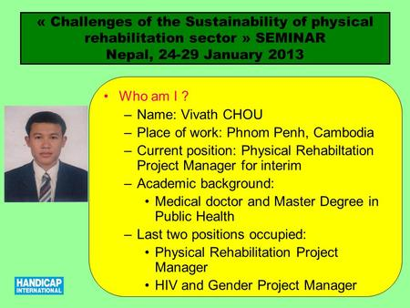 « Challenges of the Sustainability of physical rehabilitation sector » SEMINAR Nepal, 24-29 January 2013 Who am I ? –Name: Vivath CHOU –Place of work:
