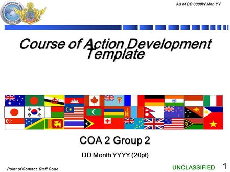 UNCLASSIFIED As of DD 0000W Mon YY Point of Contact, Staff Code 1 Course of Action Development Template DD Month YYYY (20pt) COA 2 Group 2.