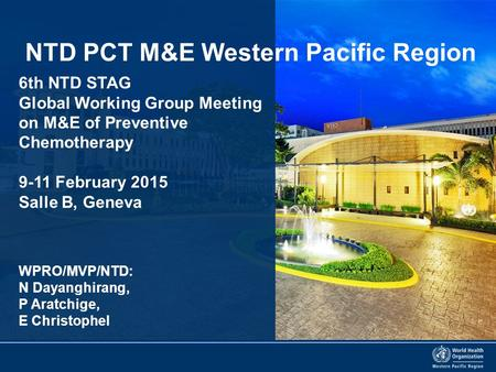 6th NTD STAG Global Working Group Meeting on M&E of Preventive Chemotherapy 9-11 February 2015 Salle B, Geneva NTD PCT M&E Western Pacific Region WPRO/MVP/NTD: