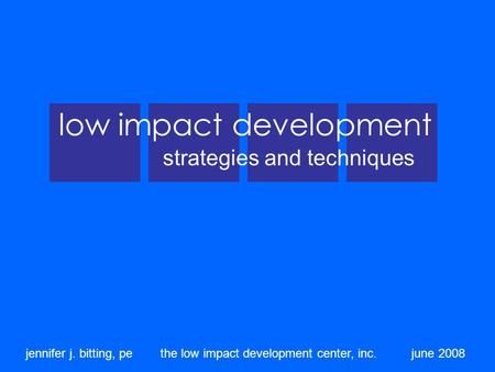 Low impact development strategies and techniques jennifer j. bitting, pe the low impact development center, inc. june 2008.