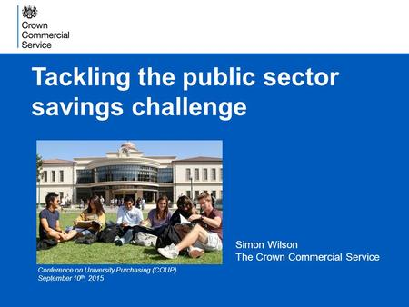 Tackling the public sector savings challenge Simon Wilson The Crown Commercial Service Conference on University Purchasing (COUP) September 10 th, 2015.