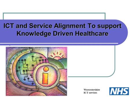 Worcestershire ICT services ICT and Service Alignment To support Knowledge Driven Healthcare.