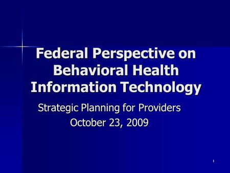 Federal Perspective on Behavioral Health Information Technology Strategic Planning for Providers October 23, 2009 1.