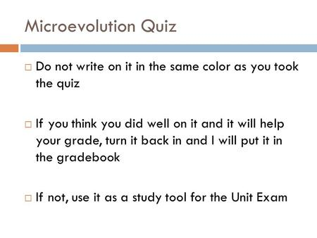 Microevolution Quiz  Do not write on it in the same color as you took the quiz  If you think you did well on it and it will help your grade, turn it.