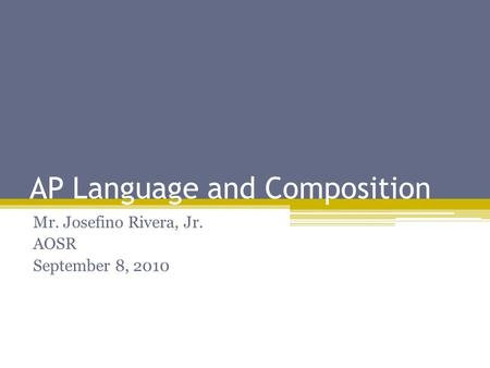 AP Language and Composition Mr. Josefino Rivera, Jr. AOSR September 8, 2010.