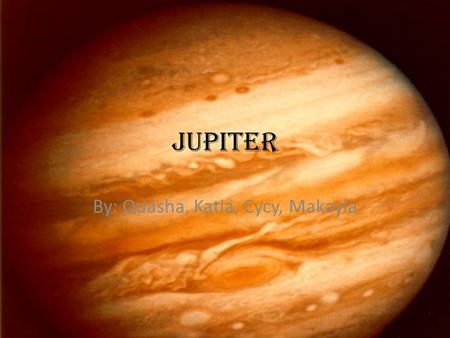 Jupiter By: Quasha, Katia, Cycy, Makayla. Cool Facts... 5 th planet from the sun Huge ball of gas Has a liquid metal ocean (metallic hydrogen)