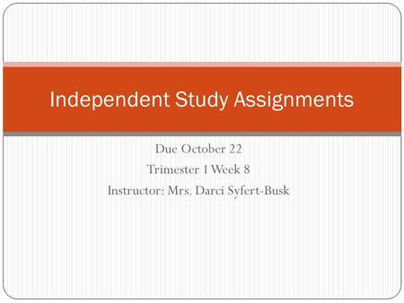 Due October 22 Trimester 1 Week 8 Instructor: Mrs. Darci Syfert-Busk Independent Study Assignments.