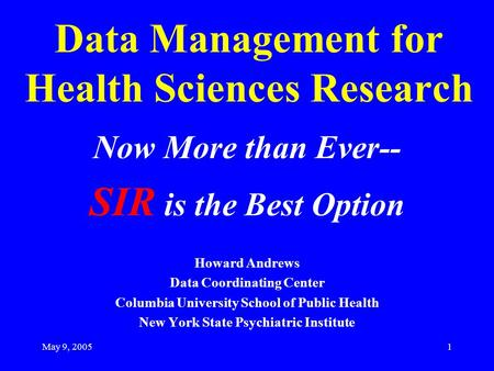 May 9, 20051 Data Management for Health Sciences Research Now More than Ever-- SIR is the Best Option Howard Andrews Data Coordinating Center Columbia.