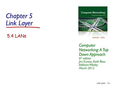 Chapter 5 Link Layer Computer Networking: A Top Down Approach 6 th edition Jim Kurose, Keith Ross Addison-Wesley March 2012 Link Layer5-1 5.4 LANs.