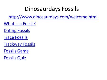 Dinosaurdays Fossils  What is a Fossil? Dating Fossils Trace Fossils Trackway Fossils Fossils Game Fossils Quiz.
