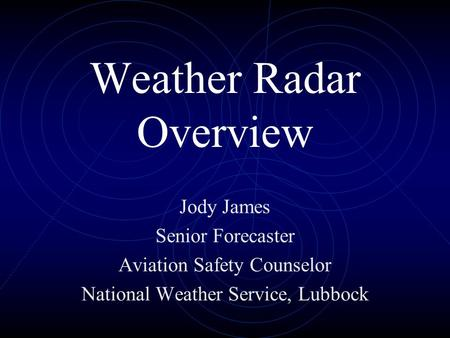 Weather Radar Overview Jody James Senior Forecaster Aviation Safety Counselor National Weather Service, Lubbock.
